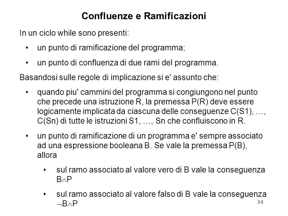34 Confluenze e Ramificazioni In un ciclo while sono presenti: un punto di ramificazione del programma; un punto di confluenza di due rami del programma.
