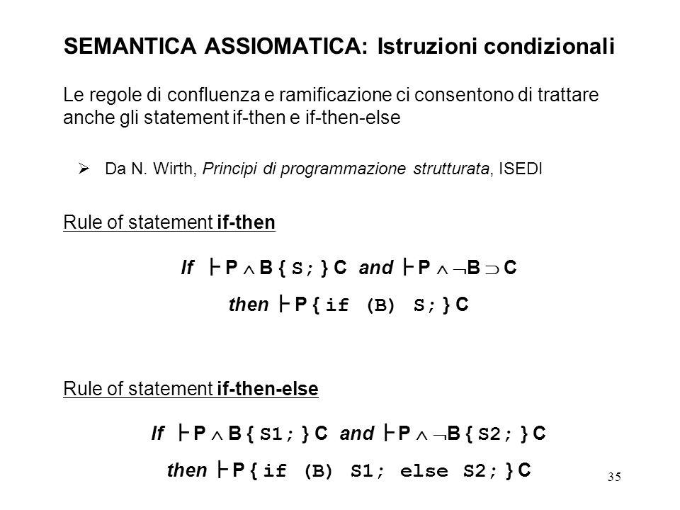 35 SEMANTICA ASSIOMATICA: Istruzioni condizionali Le regole di confluenza e ramificazione ci consentono di trattare anche gli statement if-then e if-then-else Da N.