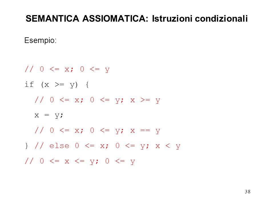 38 SEMANTICA ASSIOMATICA: Istruzioni condizionali Esempio: // 0 <= x; 0 <= y if (x >= y) { // 0 = y x = y; // 0 <= x; 0 <= y; x == y } // else 0 <= x; 0 <= y; x < y // 0 <= x <= y; 0 <= y