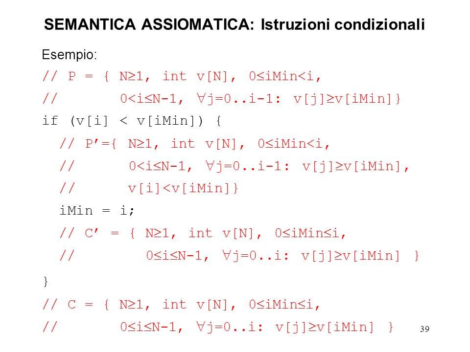 39 SEMANTICA ASSIOMATICA: Istruzioni condizionali Esempio: // P = { N 1, int v[N], 0 iMin<i, // 0<i N-1, j=0..i-1: v[j] v[iMin]} if (v[i] < v[iMin]) { // P={ N 1, int v[N], 0 iMin<i, // 0<i N-1, j=0..i-1: v[j] v[iMin], // v[i]<v[iMin]} iMin = i; // C = { N 1, int v[N], 0 iMin i, // 0 i N-1, j=0..i: v[j] v[iMin] } } // C = { N 1, int v[N], 0 iMin i, // 0 i N-1, j=0..i: v[j] v[iMin] }