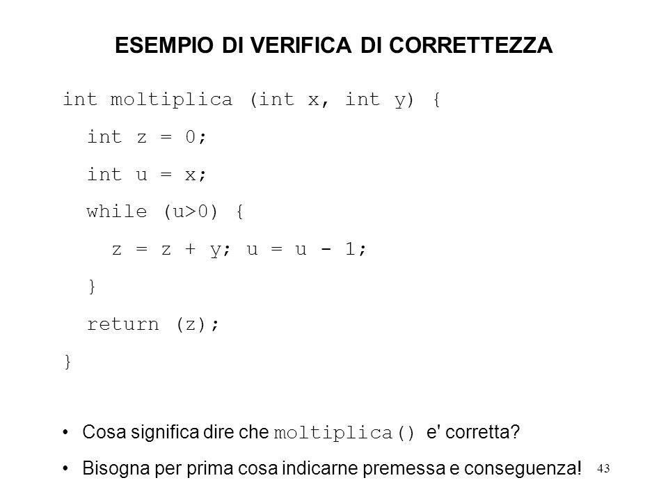 43 ESEMPIO DI VERIFICA DI CORRETTEZZA int moltiplica (int x, int y) { int z = 0; int u = x; while (u>0) { z = z + y; u = u - 1; } return (z); } Cosa significa dire che moltiplica() e corretta.