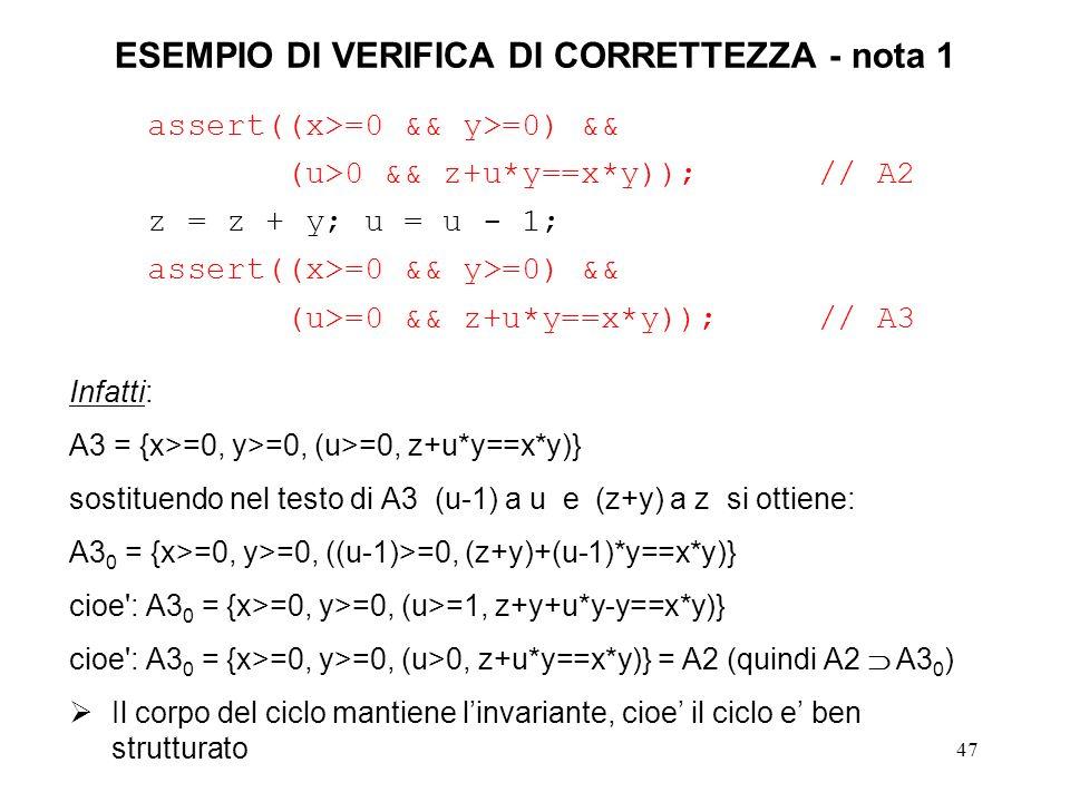 47 ESEMPIO DI VERIFICA DI CORRETTEZZA - nota 1 assert((x>=0 && y>=0) && (u>0 && z+u*y==x*y));// A2 z = z + y; u = u - 1; assert((x>=0 && y>=0) && (u>=0 && z+u*y==x*y)); // A3 Infatti: A3 = {x>=0, y>=0, (u>=0, z+u*y==x*y)} sostituendo nel testo di A3 (u-1) a u e (z+y) a z si ottiene: A3 0 = {x>=0, y>=0, ((u-1)>=0, (z+y)+(u-1)*y==x*y)} cioe : A3 0 = {x>=0, y>=0, (u>=1, z+y+u*y-y==x*y)} cioe : A3 0 = {x>=0, y>=0, (u>0, z+u*y==x*y)} = A2 (quindi A2 A3 0 ) Il corpo del ciclo mantiene linvariante, cioe il ciclo e ben strutturato