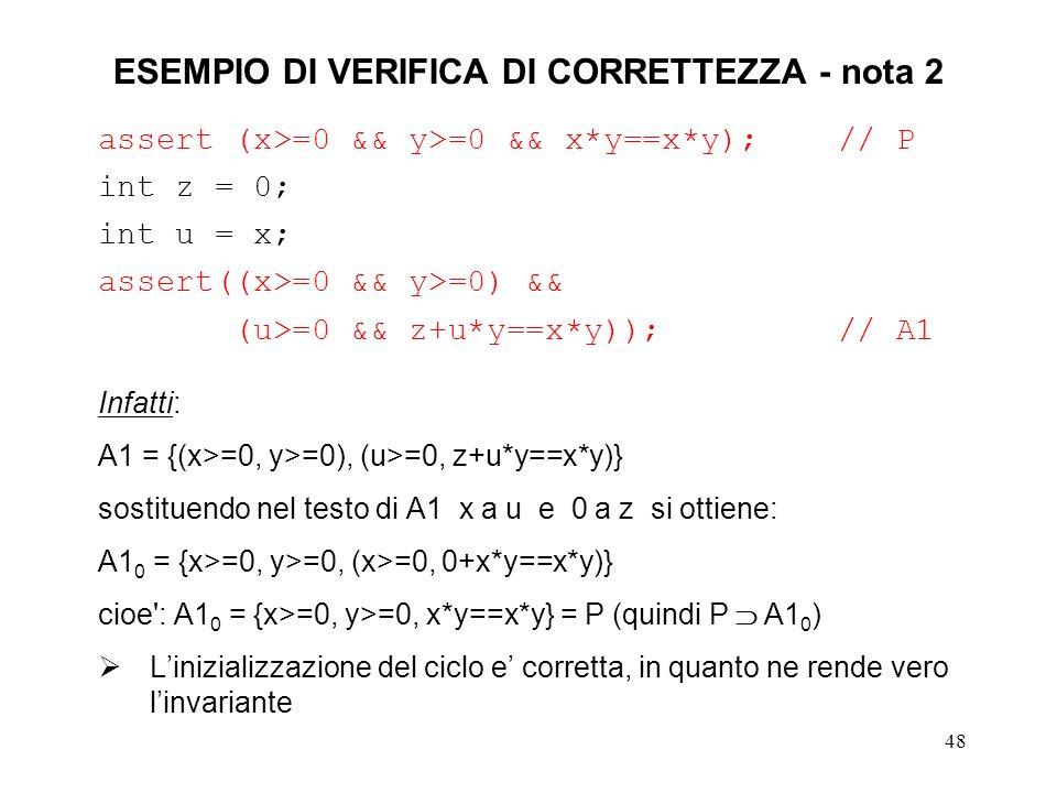 48 ESEMPIO DI VERIFICA DI CORRETTEZZA - nota 2 assert (x>=0 && y>=0 && x*y==x*y); // P int z = 0; int u = x; assert((x>=0 && y>=0) && (u>=0 && z+u*y==x*y)); // A1 Infatti: A1 = {(x>=0, y>=0), (u>=0, z+u*y==x*y)} sostituendo nel testo di A1 x a u e 0 a z si ottiene: A1 0 = {x>=0, y>=0, (x>=0, 0+x*y==x*y)} cioe : A1 0 = {x>=0, y>=0, x*y==x*y} = P (quindi P A1 0 ) Linizializzazione del ciclo e corretta, in quanto ne rende vero linvariante