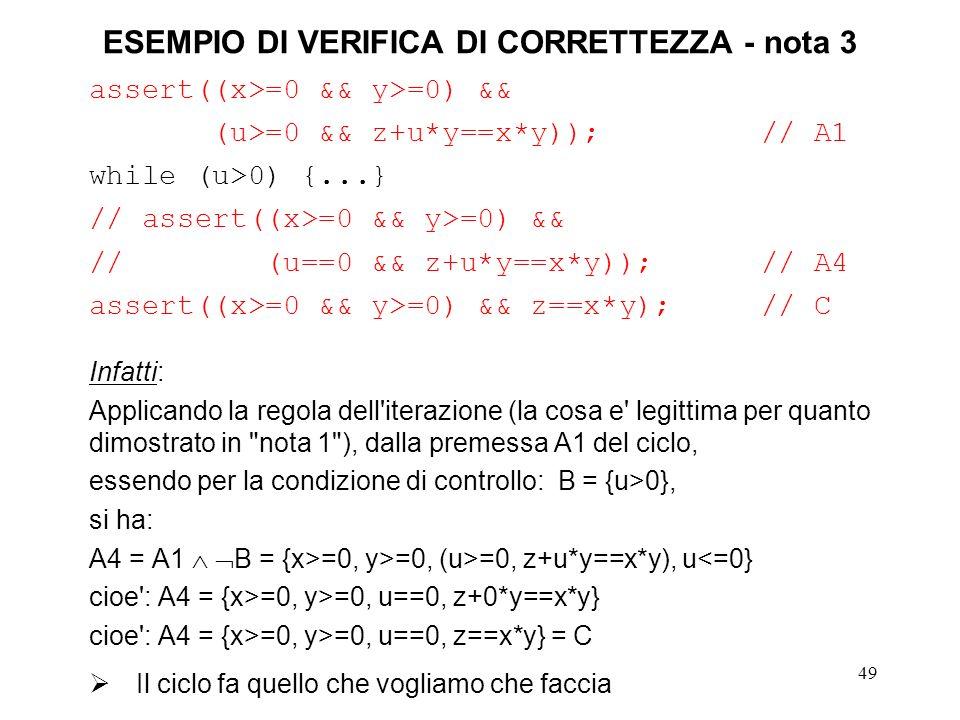 49 ESEMPIO DI VERIFICA DI CORRETTEZZA - nota 3 assert((x>=0 && y>=0) && (u>=0 && z+u*y==x*y));// A1 while (u>0) {...} // assert((x>=0 && y>=0) && // (u==0 && z+u*y==x*y));// A4 assert((x>=0 && y>=0) && z==x*y);// C Infatti: Applicando la regola dell iterazione (la cosa e legittima per quanto dimostrato in nota 1 ), dalla premessa A1 del ciclo, essendo per la condizione di controllo: B = {u>0}, si ha: A4 = A1 B = {x>=0, y>=0, (u>=0, z+u*y==x*y), u<=0} cioe : A4 = {x>=0, y>=0, u==0, z+0*y==x*y} cioe : A4 = {x>=0, y>=0, u==0, z==x*y} = C Il ciclo fa quello che vogliamo che faccia