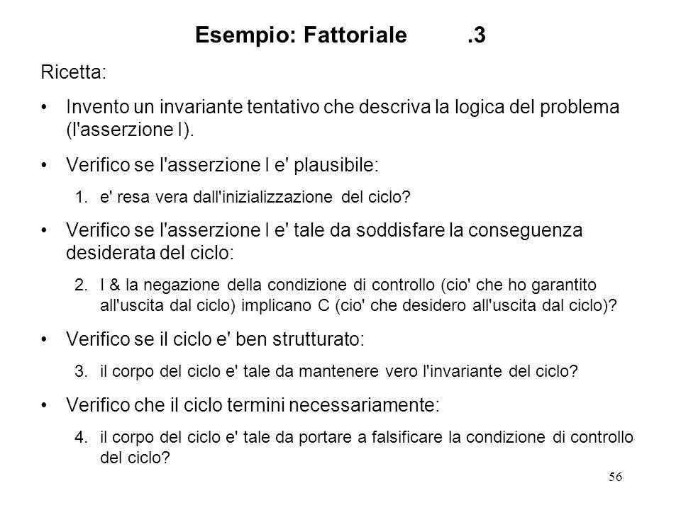 56 Esempio: Fattoriale.3 Ricetta: Invento un invariante tentativo che descriva la logica del problema (l asserzione I).