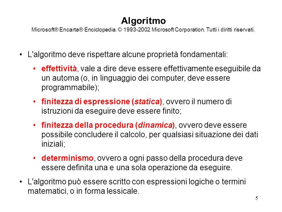 6 ALGORITMO (in informatica!) Definizione 1 UN METODO PRECISO UTILIZZABILE DA UN CALCOLATORE PER LA SOLUZIONE DI UN PROBLEMA Definizione 2 DESCRIZIONE DI UNA SEQUENZA ORDINATA E FINITA (staticamente e dinamicamente) DI AZIONI BEN DEFINITE ED EFFICACI CHE A PARTIRE DA UN INSIEME I DI DATI DI INGRESSO CHE SODDISFANO ALL INSIEME DI CONDIZIONI P PRODUCE UN INSIEME O DI VALORI DI USCITA CHE GODONO DELL INSIEME DI PROPRIETA C