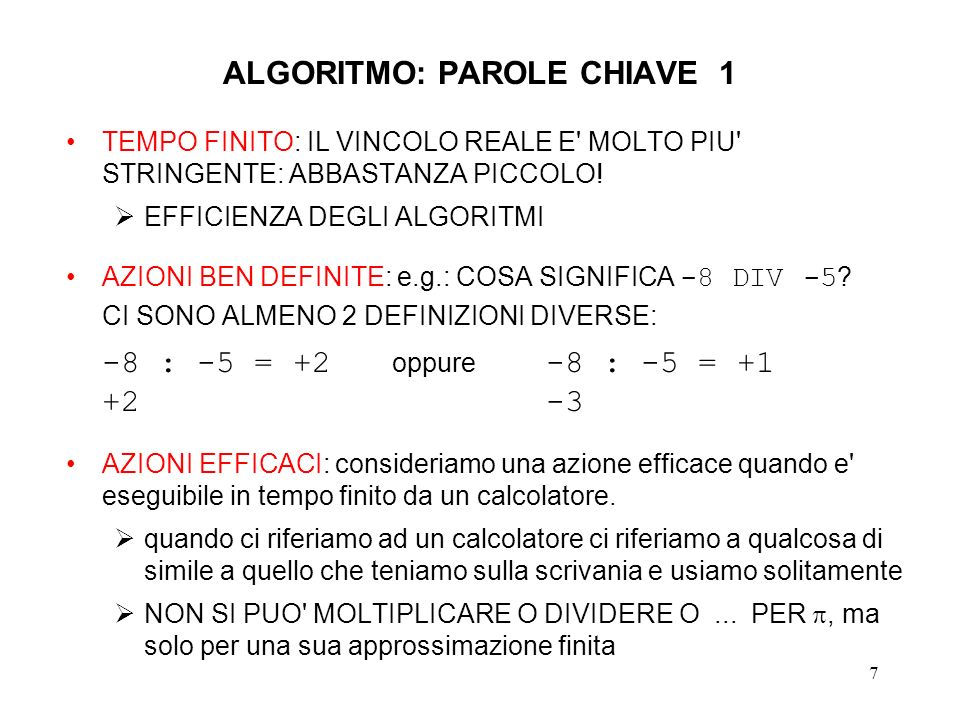 28 TERMINAZIONE DELL ALGORITMO DI EUCLIDE Assumiamo i1 i2 > 0 allora si puo scrivere:i1 = q * i2 + r dove q = i1 / i2 e i2 > r 0 PERCIO : SE r=0 L ALGORITMO TERMINA IMMEDIATAMENTE e questo e in particolare il caso quando i1=i2 SE r 0 (e quindi i1>i2) ALLORA i1 E i2 DECRESCONO STRETTAMENTE DA UNA ITERAZIONE ALL ALTRA ED ESSENDO 1 MCD(i1, i2) LA PROCEDURA DEVE TERMINARE IN AL MASSIMO i2 ITERAZIONI