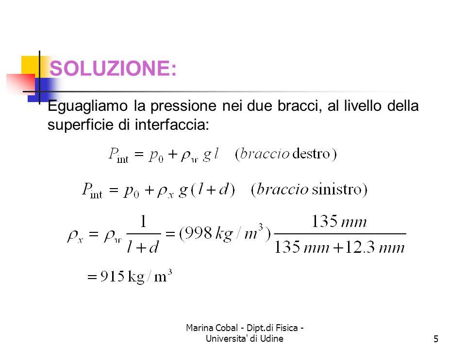Marina Cobal - Dipt.di Fisica - Universita di Udine16 Esercizio 7 Etanolo di densita = 791 kg/m 3 fluisce attraverso un tubo orizzontale la cui superficie trasversa passa da A 1 = 1.20 x 10 -3 m 2 a A 2 = A 1 / 2.