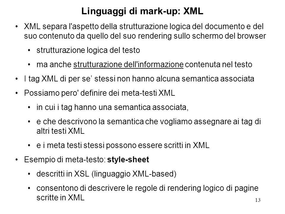 13 Linguaggi di mark-up: XML XML separa l aspetto della strutturazione logica del documento e del suo contenuto da quello del suo rendering sullo schermo del browser strutturazione logica del testo ma anche strutturazione dell informazione contenuta nel testo I tag XML di per se stessi non hanno alcuna semantica associata Possiamo pero definire dei meta-testi XML in cui i tag hanno una semantica associata, e che descrivono la semantica che vogliamo assegnare ai tag di altri testi XML e i meta testi stessi possono essere scritti in XML Esempio di meta-testo: style-sheet descritti in XSL (linguaggio XML-based) consentono di descrivere le regole di rendering logico di pagine scritte in XML