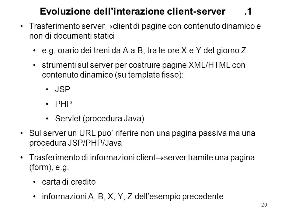 20 Evoluzione dell'interazione client-server.1 Trasferimento server client di pagine con contenuto dinamico e non di documenti statici e.g. orario dei
