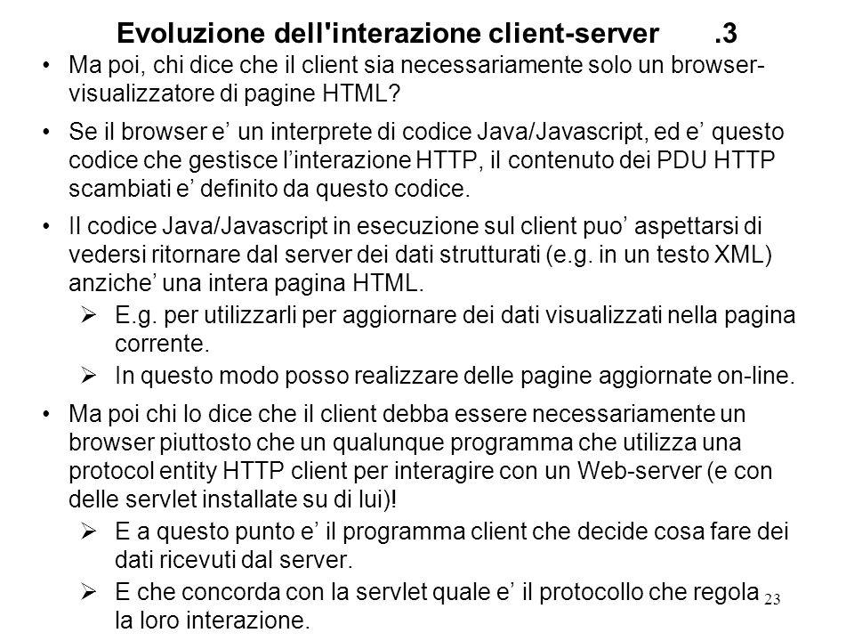 23 Evoluzione dell'interazione client-server.3 Ma poi, chi dice che il client sia necessariamente solo un browser- visualizzatore di pagine HTML? Se i