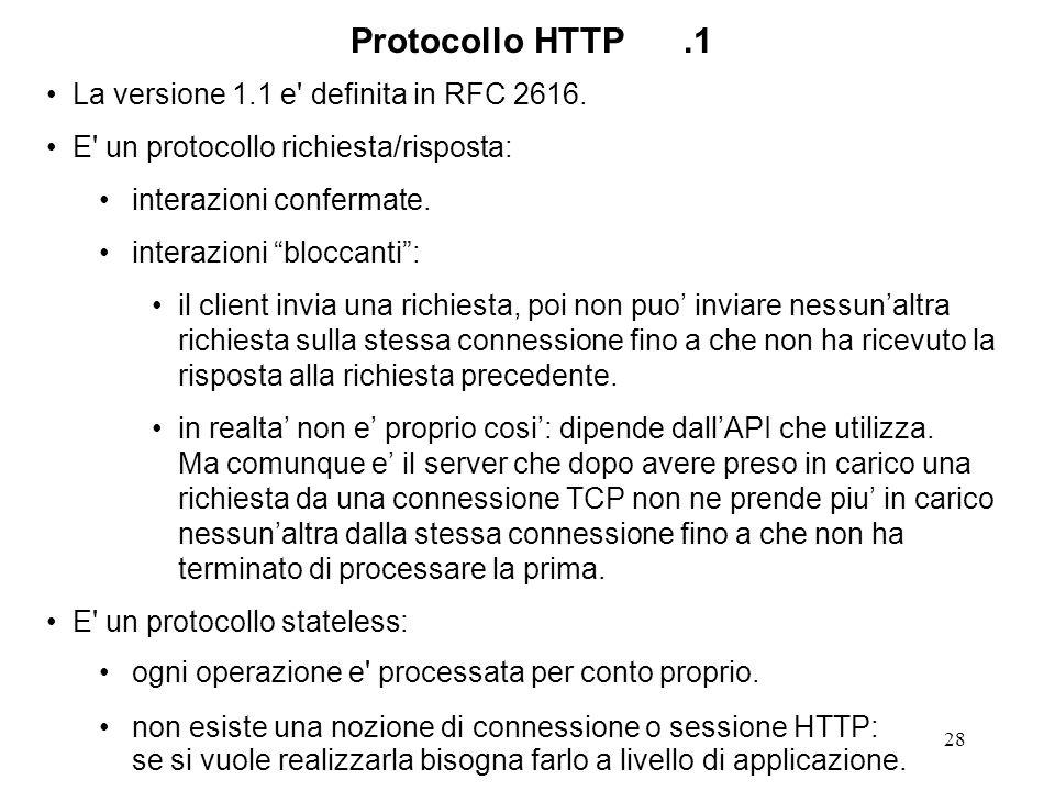 28 Protocollo HTTP.1 La versione 1.1 e' definita in RFC 2616. E' un protocollo richiesta/risposta: interazioni confermate. interazioni bloccanti: il c