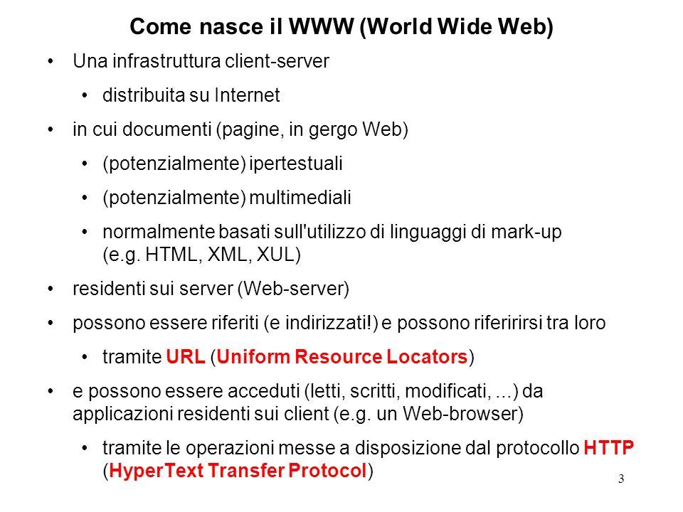 3 Come nasce il WWW (World Wide Web) Una infrastruttura client-server distribuita su Internet in cui documenti (pagine, in gergo Web) (potenzialmente) ipertestuali (potenzialmente) multimediali normalmente basati sull utilizzo di linguaggi di mark-up (e.g.