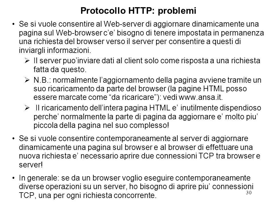 30 Protocollo HTTP: problemi Se si vuole consentire al Web-server di aggiornare dinamicamente una pagina sul Web-browser ce bisogno di tenere impostata in permanenza una richiesta del browser verso il server per consentire a questi di inviargli informazioni.