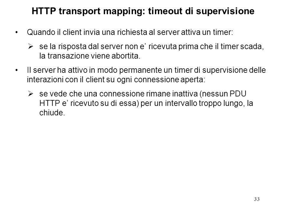 33 HTTP transport mapping: timeout di supervisione Quando il client invia una richiesta al server attiva un timer: se la risposta dal server non e ricevuta prima che il timer scada, la transazione viene abortita.