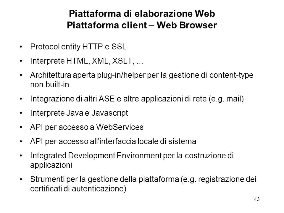 43 Piattaforma di elaborazione Web Piattaforma client – Web Browser Protocol entity HTTP e SSL Interprete HTML, XML, XSLT,... Architettura aperta plug