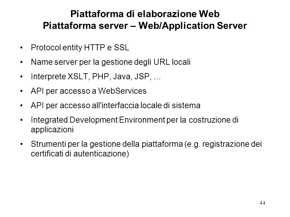 44 Piattaforma di elaborazione Web Piattaforma server – Web/Application Server Protocol entity HTTP e SSL Name server per la gestione degli URL locali Interprete XSLT, PHP, Java, JSP,...