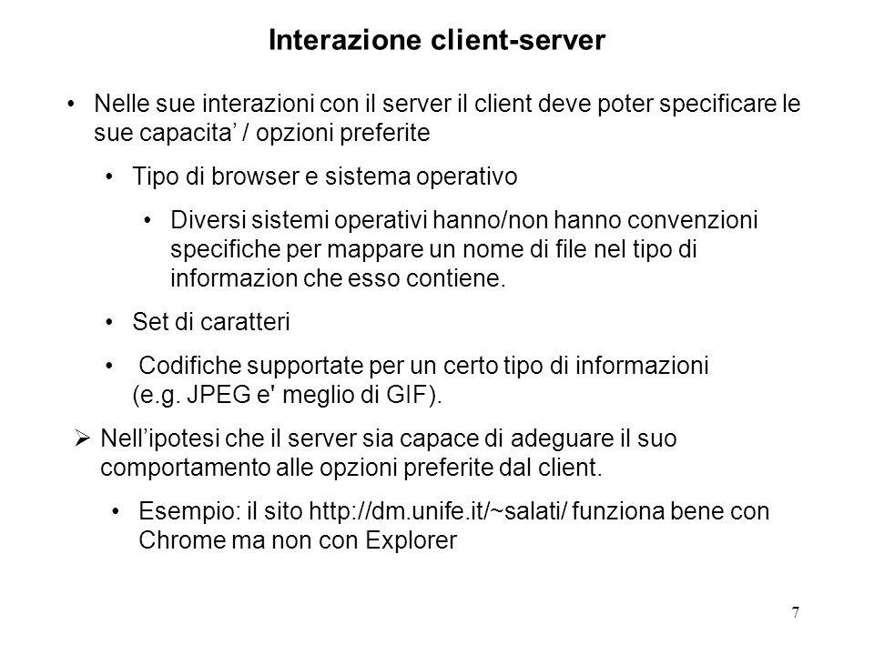 7 Interazione client-server Nelle sue interazioni con il server il client deve poter specificare le sue capacita / opzioni preferite Tipo di browser e sistema operativo Diversi sistemi operativi hanno/non hanno convenzioni specifiche per mappare un nome di file nel tipo di informazion che esso contiene.