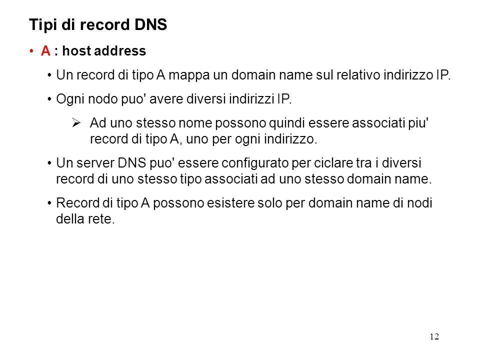 12 Tipi di record DNS A : host address Un record di tipo A mappa un domain name sul relativo indirizzo IP. Ogni nodo puo' avere diversi indirizzi IP.