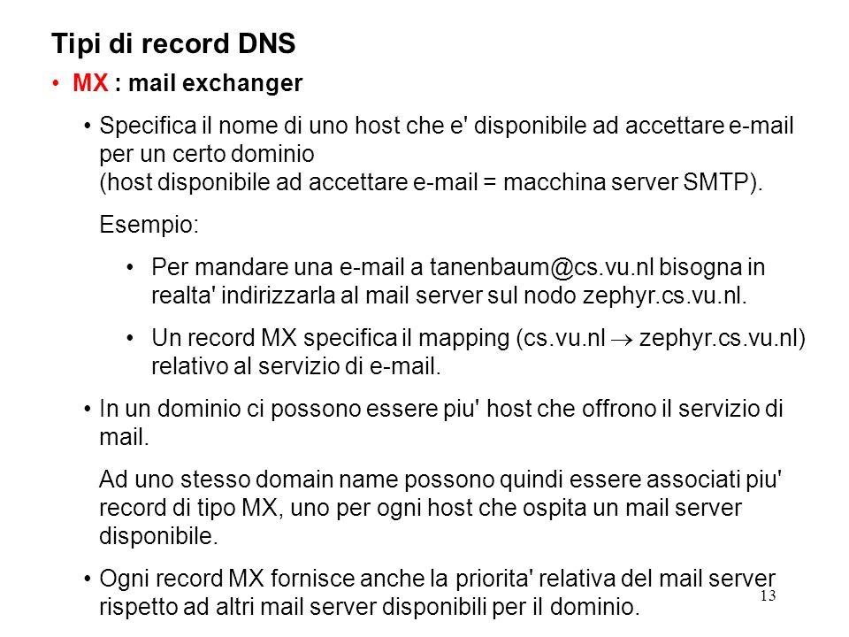 13 Tipi di record DNS MX : mail exchanger Specifica il nome di uno host che e' disponibile ad accettare e-mail per un certo dominio (host disponibile