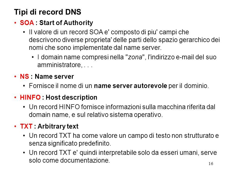 16 Tipi di record DNS SOA : Start of Authority Il valore di un record SOA e' composto di piu' campi che descrivono diverse proprieta' delle parti dell