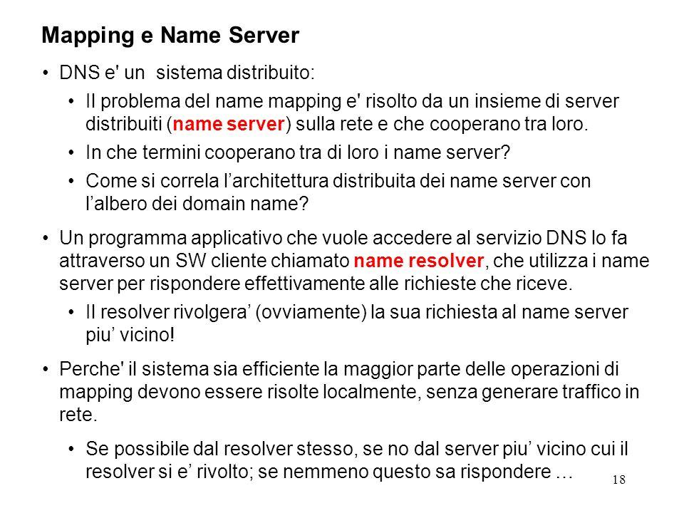 18 Mapping e Name Server DNS e' un sistema distribuito: Il problema del name mapping e' risolto da un insieme di server distribuiti (name server) sull