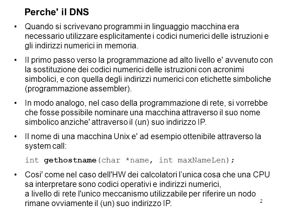 43 Poiche la funzione normale di un name service e quella di tradurre il nome di una macchina nel suo indirizzo IP, esiste una funzione (un resolver) dedicata a questo scopo.