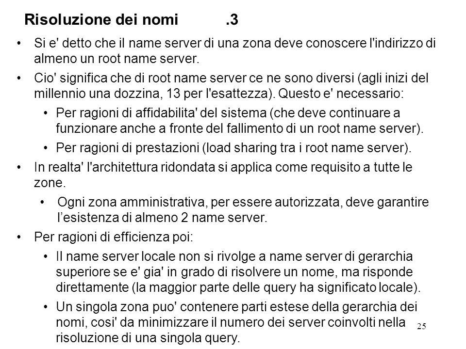 25 Si e' detto che il name server di una zona deve conoscere l'indirizzo di almeno un root name server. Cio' significa che di root name server ce ne s