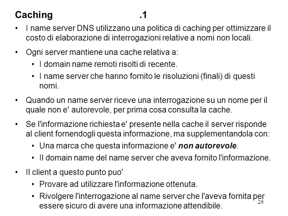 29 I name server DNS utilizzano una politica di caching per ottimizzare il costo di elaborazione di interrogazioni relative a nomi non locali. Ogni se