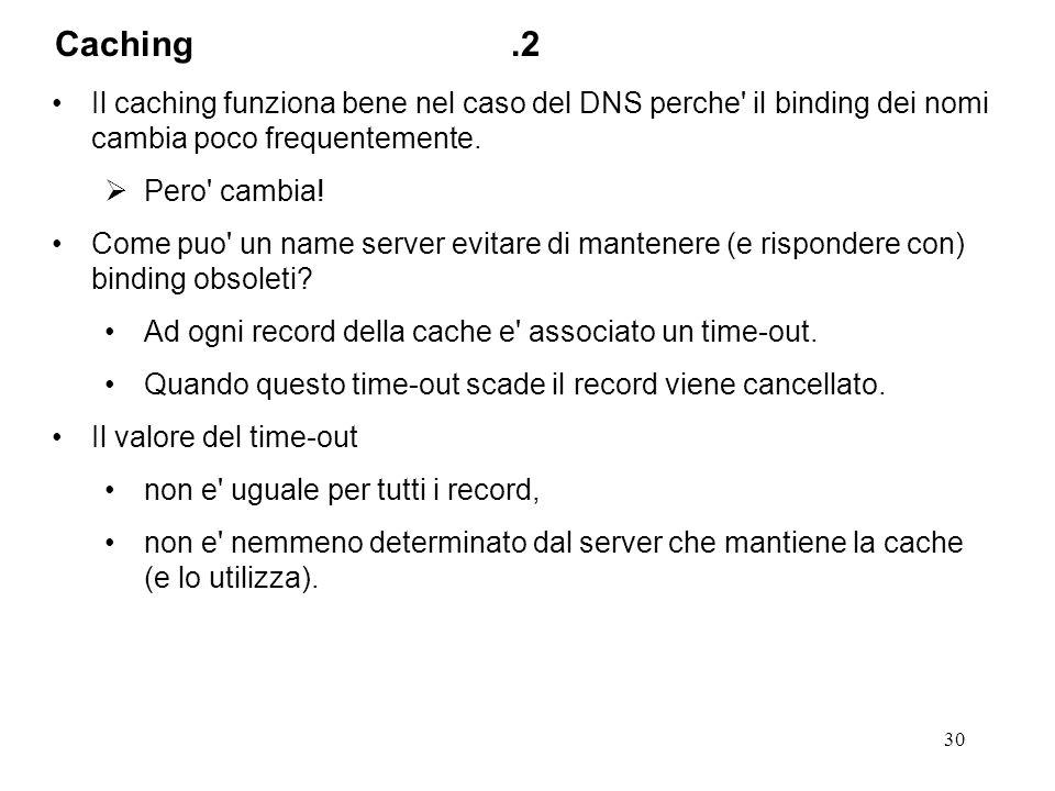 30 Il caching funziona bene nel caso del DNS perche' il binding dei nomi cambia poco frequentemente. Pero' cambia! Come puo' un name server evitare di