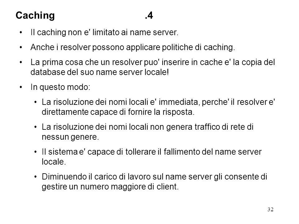 32 Il caching non e' limitato ai name server. Anche i resolver possono applicare politiche di caching. La prima cosa che un resolver puo' inserire in