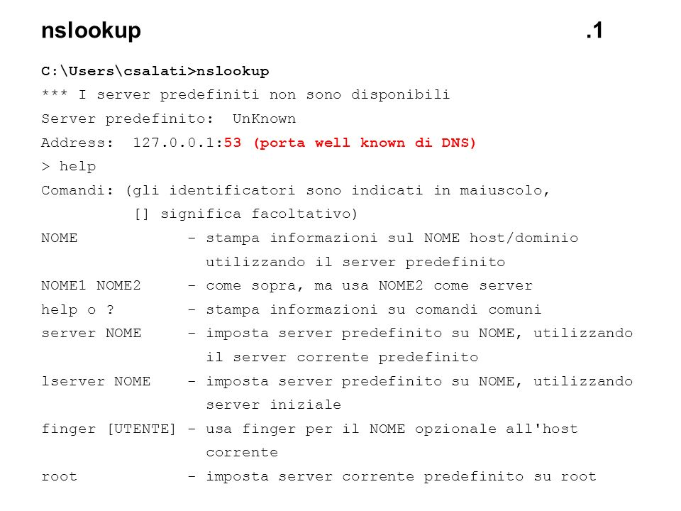 nslookup.1 C:\Users\csalati>nslookup *** I server predefiniti non sono disponibili Server predefinito: UnKnown Address: 127.0.0.1:53 (porta well known