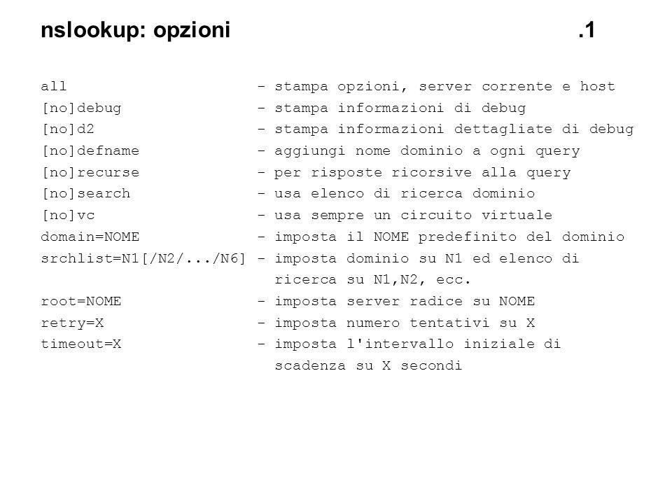 nslookup: opzioni.1 all - stampa opzioni, server corrente e host [no]debug - stampa informazioni di debug [no]d2 - stampa informazioni dettagliate di
