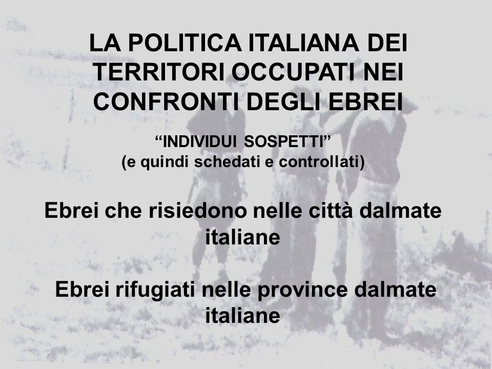 INDIVIDUI SOSPETTI (e quindi schedati e controllati) Ebrei che risiedono nelle città dalmate italiane Ebrei rifugiati nelle province dalmate italiane LA POLITICA ITALIANA DEI TERRITORI OCCUPATI NEI CONFRONTI DEGLI EBREI