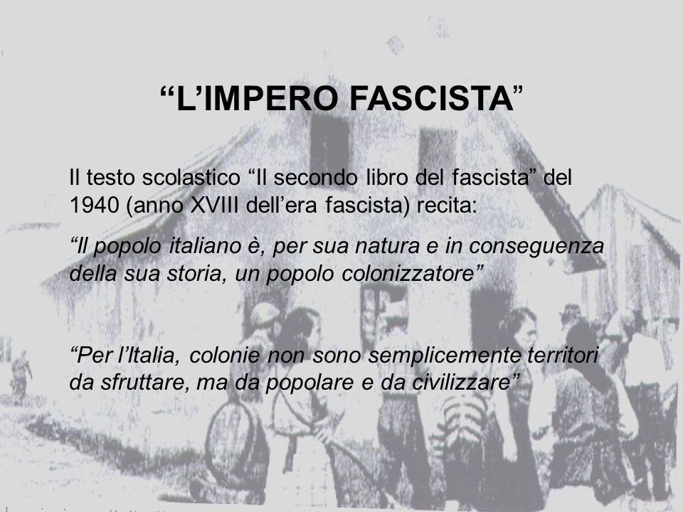 LIMPERO FASCISTA Il testo scolastico Il secondo libro del fascista del 1940 (anno XVIII dellera fascista) recita: Il popolo italiano è, per sua natura e in conseguenza della sua storia, un popolo colonizzatore Per lItalia, colonie non sono semplicemente territori da sfruttare, ma da popolare e da civilizzare