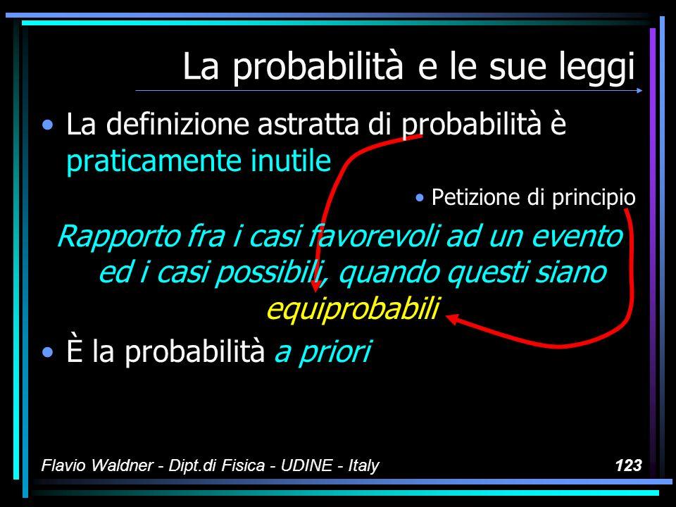 Flavio Waldner - Dipt.di Fisica - UDINE - Italy123 La probabilità e le sue leggi La definizione astratta di probabilità è praticamente inutile Petizio