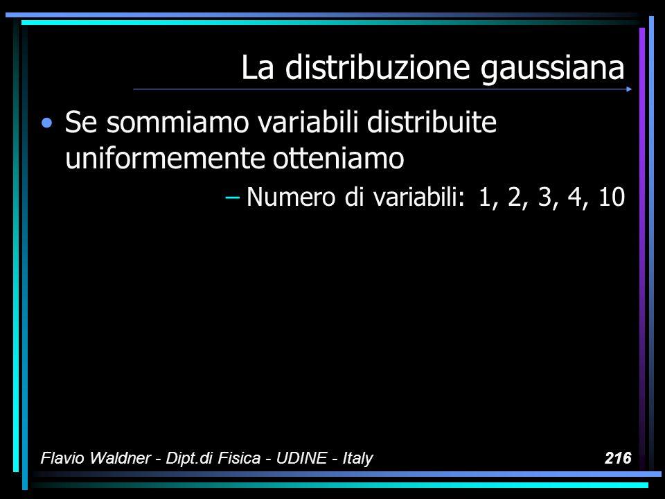 Flavio Waldner - Dipt.di Fisica - UDINE - Italy216 La distribuzione gaussiana Se sommiamo variabili distribuite uniformemente otteniamo –Numero di var
