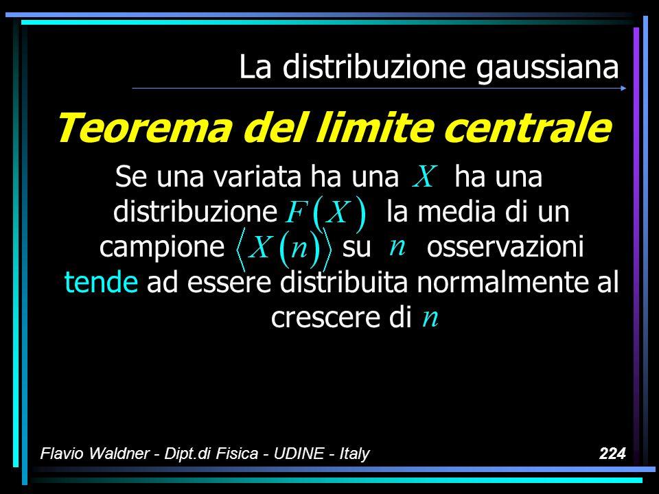 Flavio Waldner - Dipt.di Fisica - UDINE - Italy224 La distribuzione gaussiana Teorema del limite centrale Se una variata ha una ha una distribuzione l