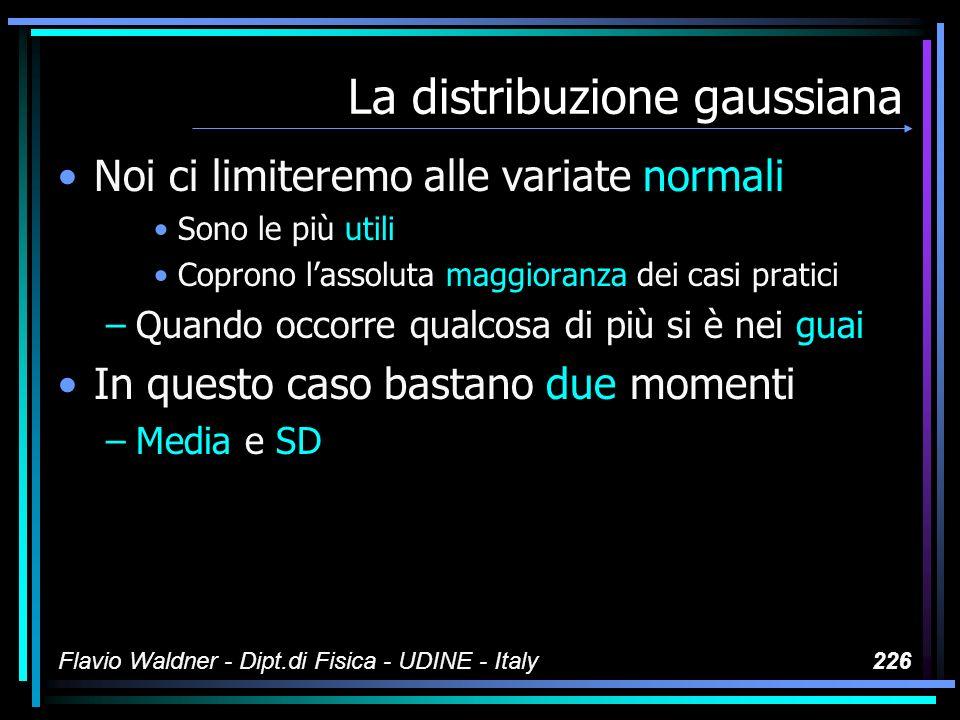 Flavio Waldner - Dipt.di Fisica - UDINE - Italy226 La distribuzione gaussiana Noi ci limiteremo alle variate normali Sono le più utili Coprono lassolu