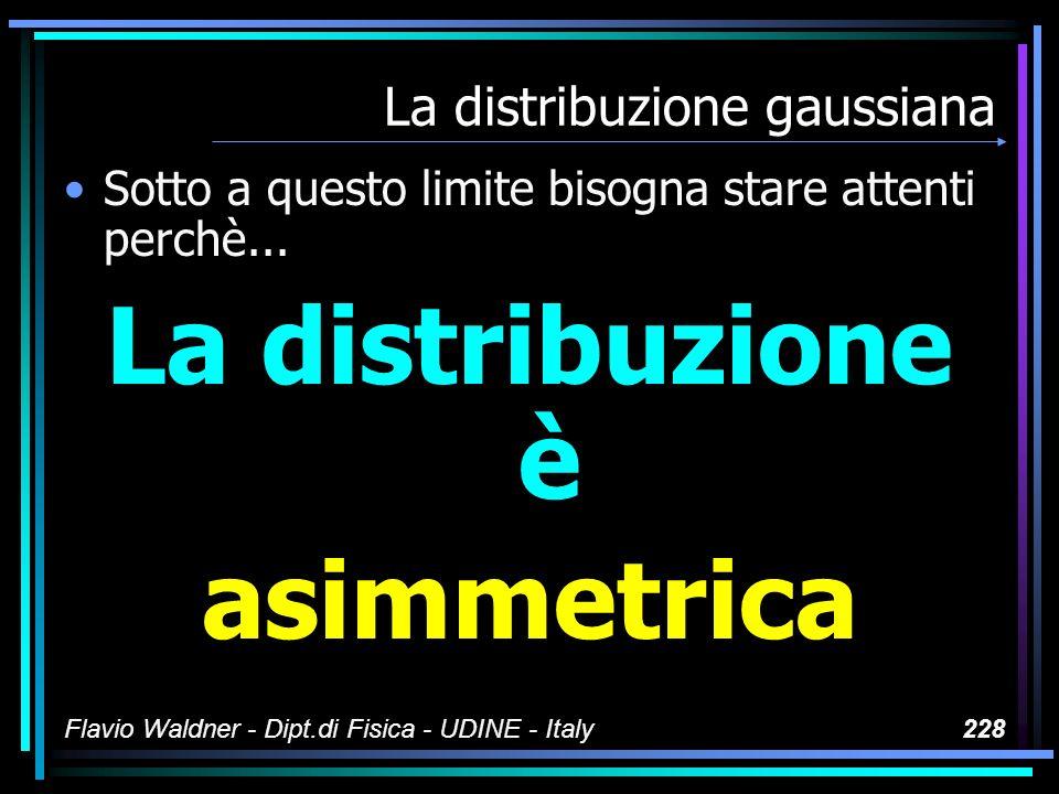 Flavio Waldner - Dipt.di Fisica - UDINE - Italy228 La distribuzione gaussiana Sotto a questo limite bisogna stare attenti perchè... La distribuzione è
