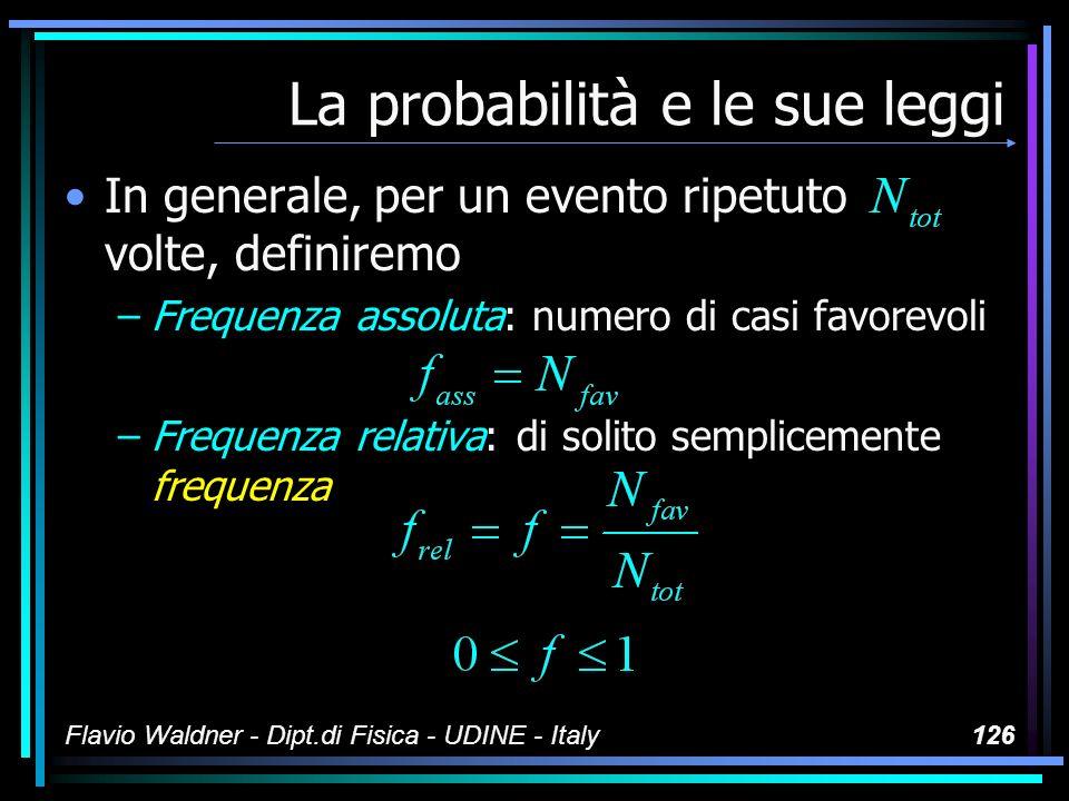 Flavio Waldner - Dipt.di Fisica - UDINE - Italy126 La probabilità e le sue leggi In generale, per un evento ripetuto volte, definiremo –Frequenza asso