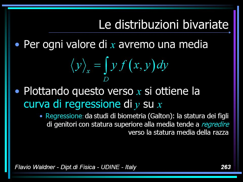 Flavio Waldner - Dipt.di Fisica - UDINE - Italy263 Le distribuzioni bivariate Per ogni valore di x avremo una media Plottando questo verso x si ottien