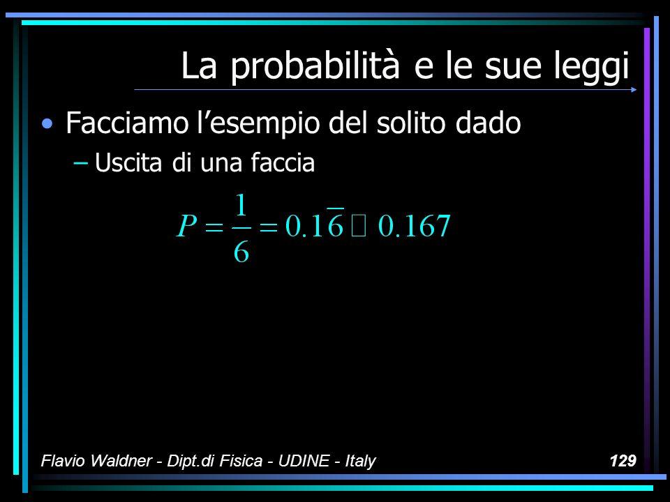 Flavio Waldner - Dipt.di Fisica - UDINE - Italy129 La probabilità e le sue leggi Facciamo lesempio del solito dado –Uscita di una faccia