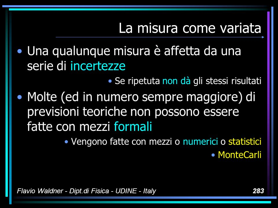 Flavio Waldner - Dipt.di Fisica - UDINE - Italy283 La misura come variata Una qualunque misura è affetta da una serie di incertezze Se ripetuta non dà