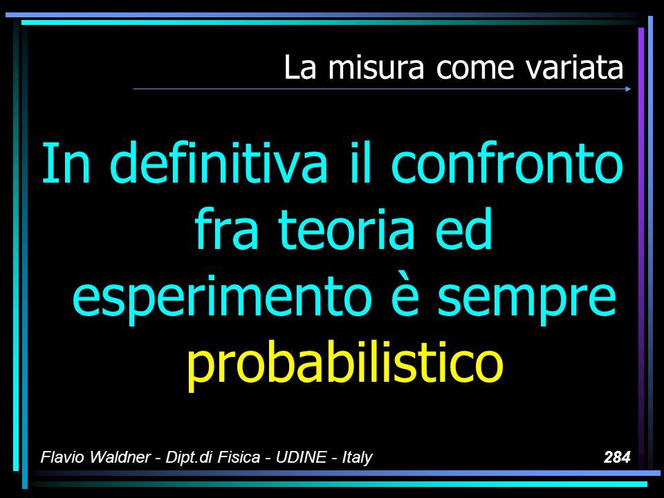 Flavio Waldner - Dipt.di Fisica - UDINE - Italy284 La misura come variata In definitiva il confronto fra teoria ed esperimento è sempre probabilistico