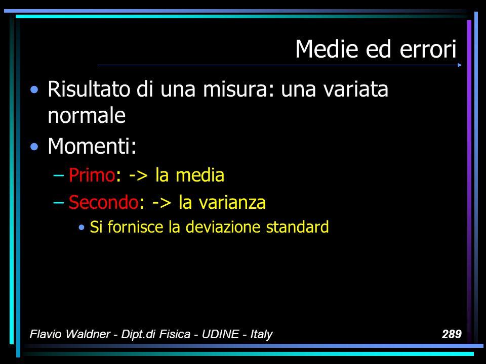Flavio Waldner - Dipt.di Fisica - UDINE - Italy289 Medie ed errori Risultato di una misura: una variata normale Momenti: –Primo: -> la media –Secondo: