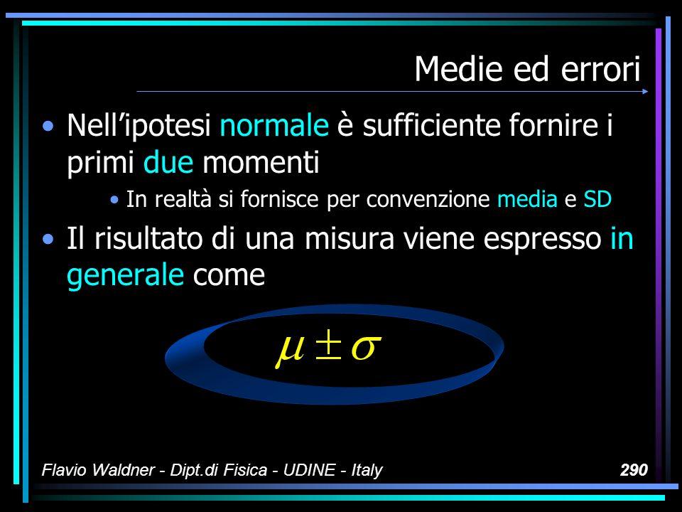 Flavio Waldner - Dipt.di Fisica - UDINE - Italy290 Medie ed errori Nellipotesi normale è sufficiente fornire i primi due momenti In realtà si fornisce
