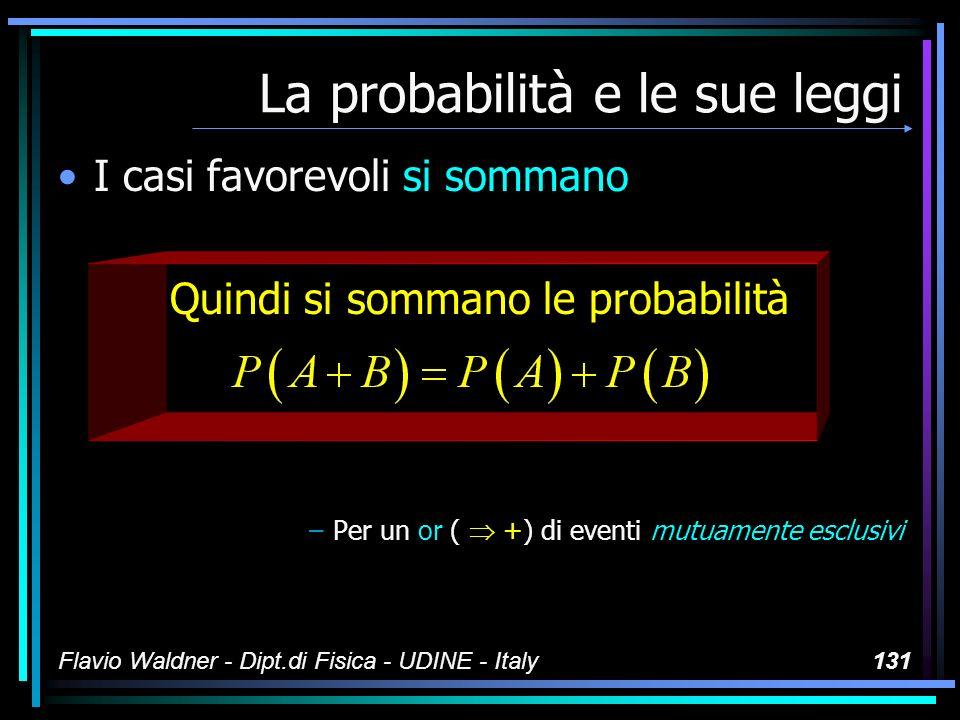 Flavio Waldner - Dipt.di Fisica - UDINE - Italy131 La probabilità e le sue leggi I casi favorevoli si sommano Quindi si sommano le probabilità –Per un