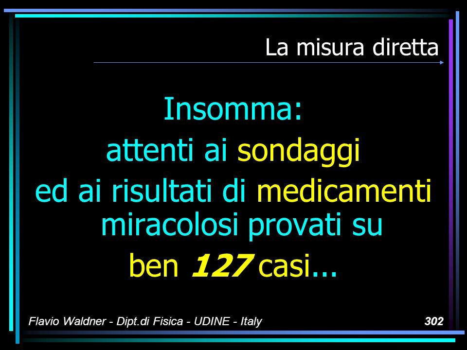 Flavio Waldner - Dipt.di Fisica - UDINE - Italy302 La misura diretta Insomma: attenti ai sondaggi ed ai risultati di medicamenti miracolosi provati su