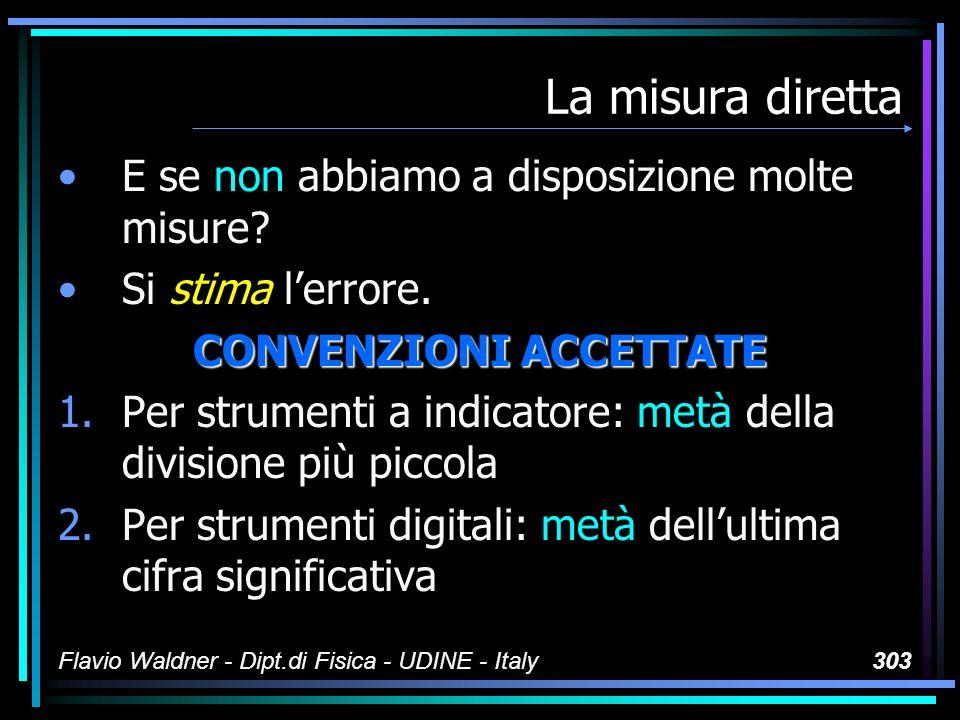 Flavio Waldner - Dipt.di Fisica - UDINE - Italy303 La misura diretta E se non abbiamo a disposizione molte misure? Si stima lerrore. CONVENZIONI ACCET